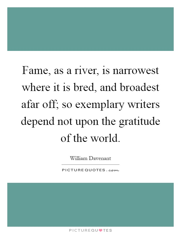Fame, as a river, is narrowest where it is bred, and broadest afar off; so exemplary writers depend not upon the gratitude of the world Picture Quote #1