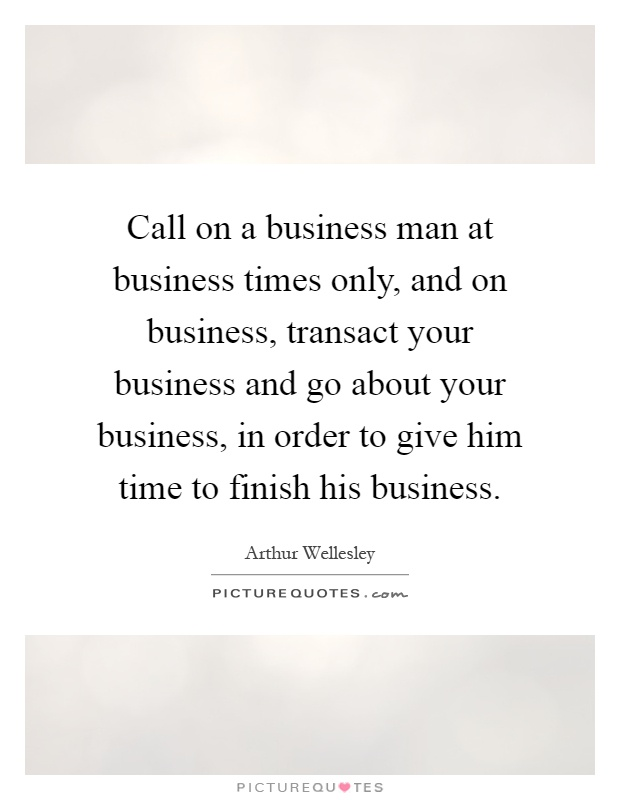 Call on a business man at business times only, and on business, transact your business and go about your business, in order to give him time to finish his business Picture Quote #1