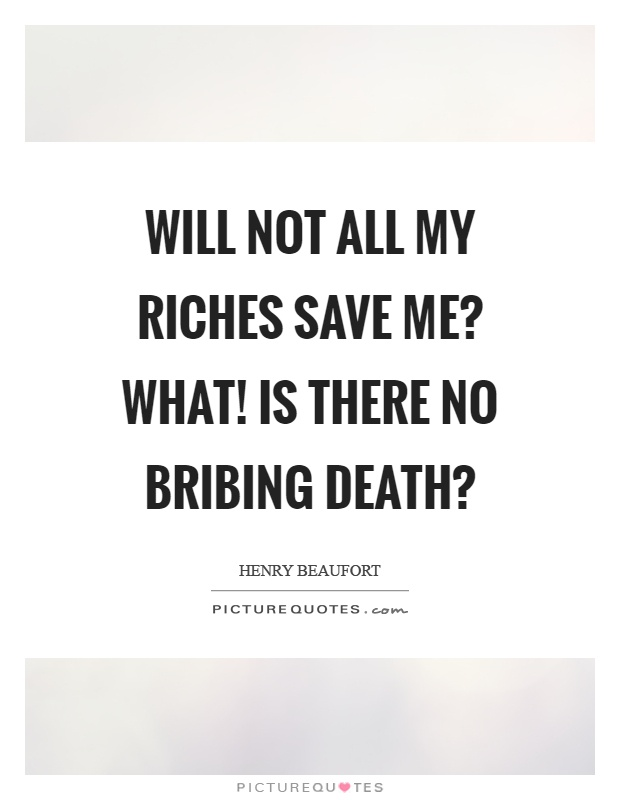 Will not all my riches save me? What! Is there no bribing death? Picture Quote #1