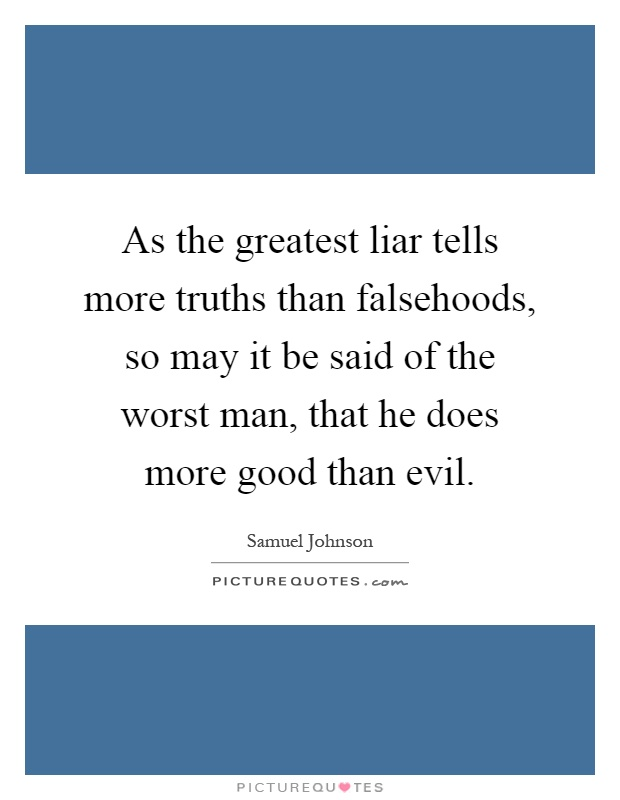 As the greatest liar tells more truths than falsehoods, so may it be said of the worst man, that he does more good than evil Picture Quote #1