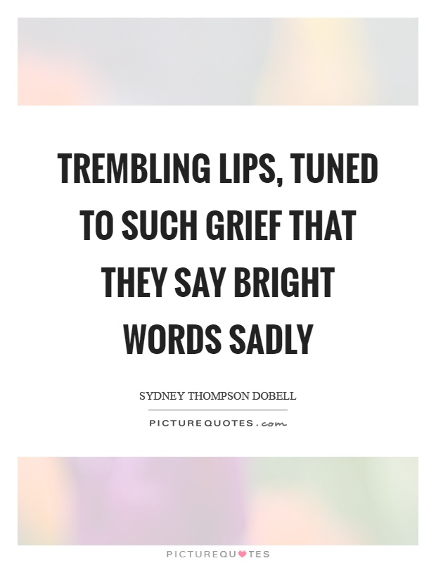 Trembling lips, tuned to such grief that they say bright words sadly Picture Quote #1