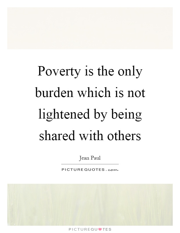 Poverty is the only burden which is not lightened by being shared with others Picture Quote #1