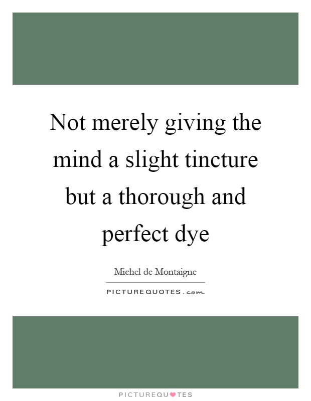 Not merely giving the mind a slight tincture but a thorough and perfect dye Picture Quote #1