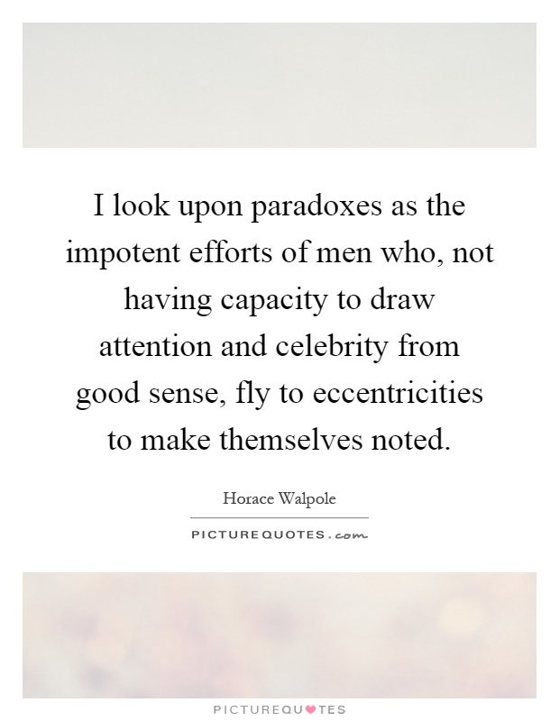 I look upon paradoxes as the impotent efforts of men who, not having capacity to draw attention and celebrity from good sense, fly to eccentricities to make themselves noted Picture Quote #1