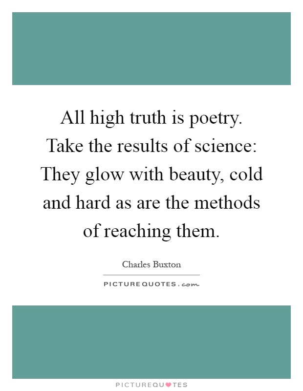 All high truth is poetry. Take the results of science: They glow with beauty, cold and hard as are the methods of reaching them Picture Quote #1