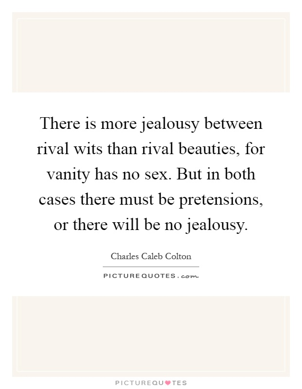 There is more jealousy between rival wits than rival beauties, for vanity has no sex. But in both cases there must be pretensions, or there will be no jealousy Picture Quote #1