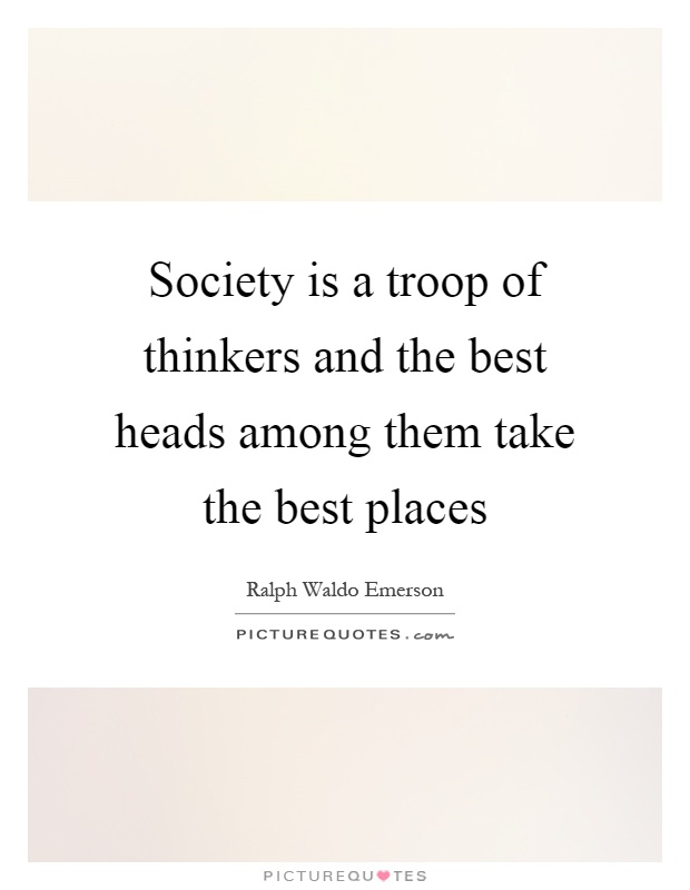 Society is a troop of thinkers and the best heads among them take the best places Picture Quote #1