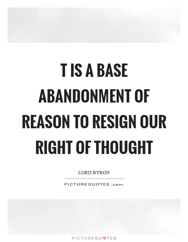 T is a base abandonment of reason to resign our right of thought Picture Quote #1