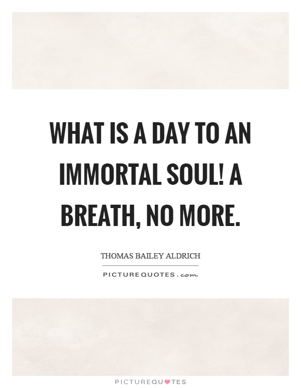 What is a day to an immortal soul! A breath, no more Picture Quote #1