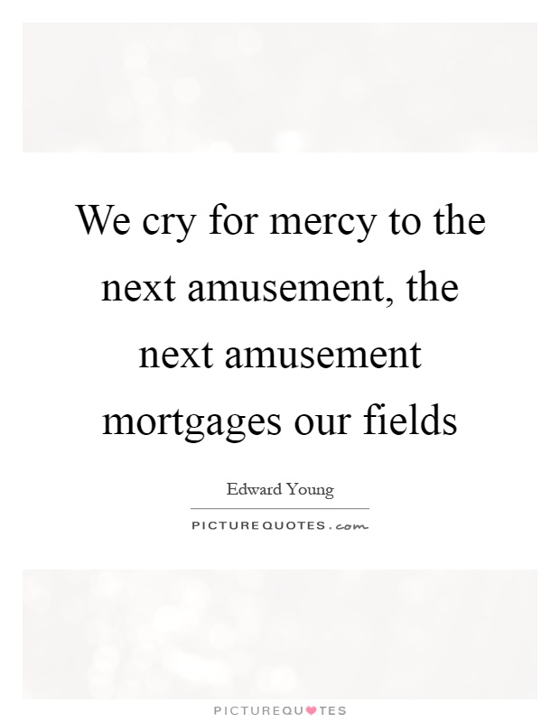 We cry for mercy to the next amusement, the next amusement mortgages our fields Picture Quote #1