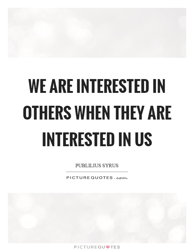 We are interested in others when they are interested in us Picture Quote #1