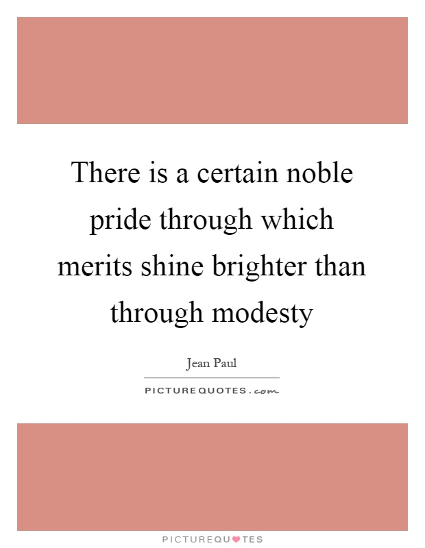 There is a certain noble pride through which merits shine brighter than through modesty Picture Quote #1