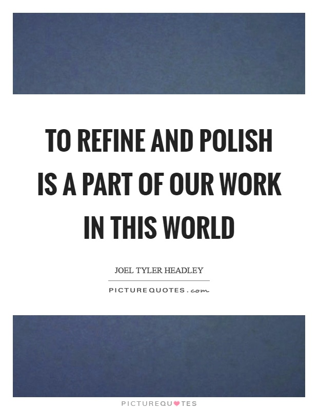 To refine and polish is a part of our work in this world Picture Quote #1