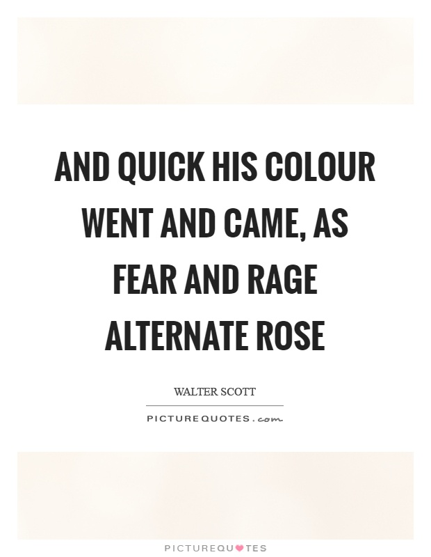 And quick his colour went and came, as fear and rage alternate rose Picture Quote #1