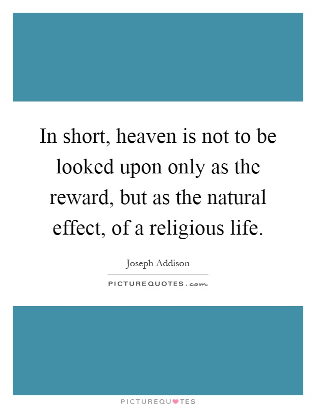 In short, heaven is not to be looked upon only as the reward, but as the natural effect, of a religious life Picture Quote #1
