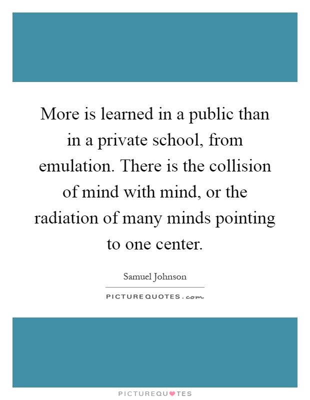 More is learned in a public than in a private school, from emulation. There is the collision of mind with mind, or the radiation of many minds pointing to one center Picture Quote #1