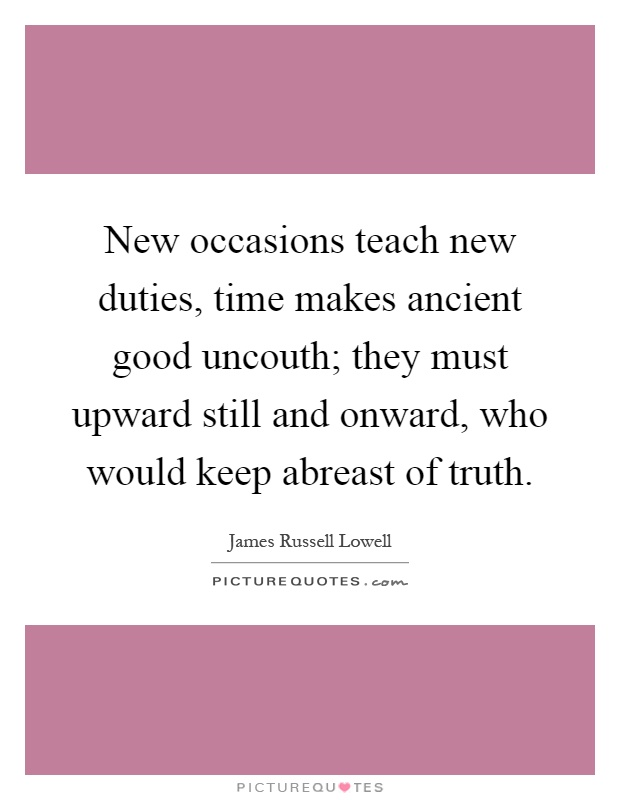 New occasions teach new duties, time makes ancient good uncouth; they must upward still and onward, who would keep abreast of truth Picture Quote #1