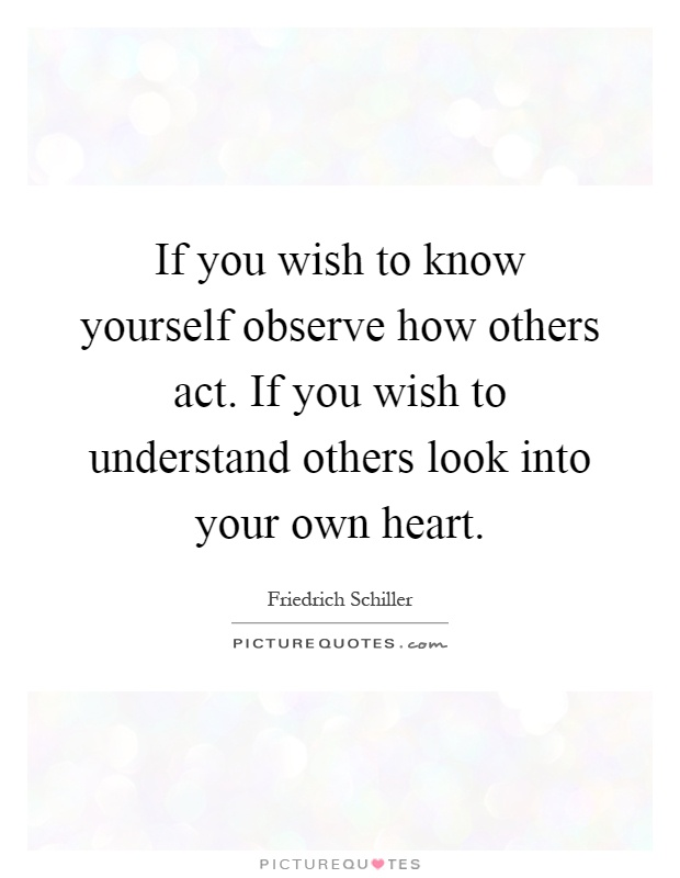 If you wish to know yourself observe how others act. If you wish to understand others look into your own heart Picture Quote #1