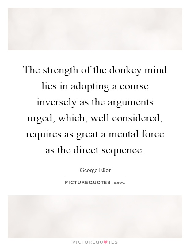 The strength of the donkey mind lies in adopting a course inversely as the arguments urged, which, well considered, requires as great a mental force as the direct sequence Picture Quote #1