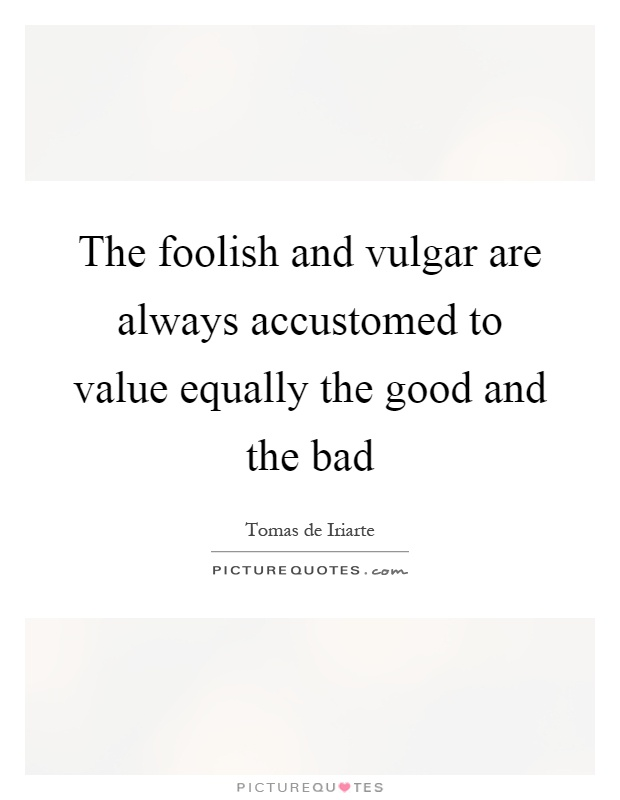The foolish and vulgar are always accustomed to value equally the good and the bad Picture Quote #1
