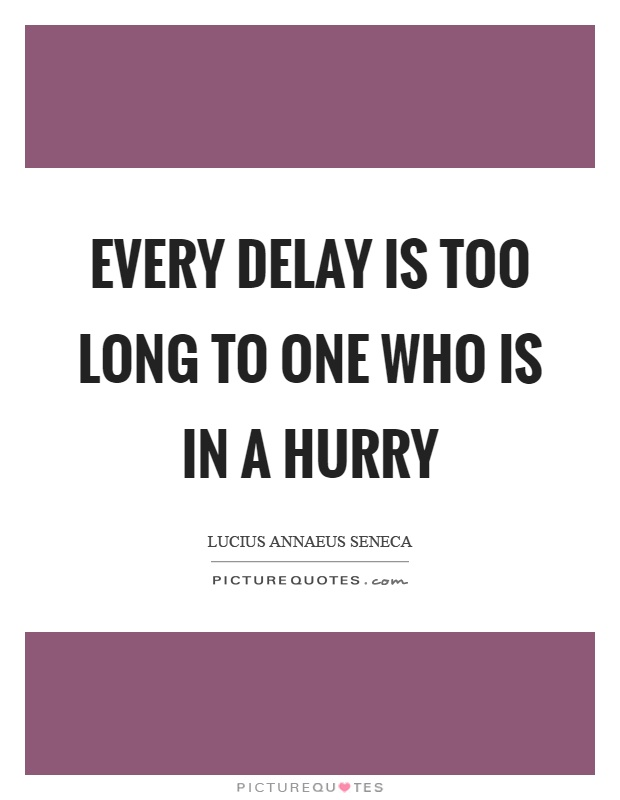 Every delay is too long to one who is in a hurry Picture Quote #1
