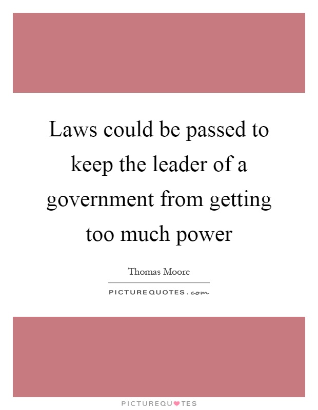 Laws could be passed to keep the leader of a government from getting too much power Picture Quote #1