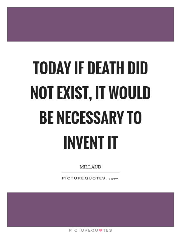 Today if death did not exist, it would be necessary to invent it Picture Quote #1