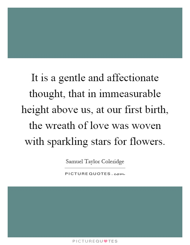 It is a gentle and affectionate thought, that in immeasurable height above us, at our first birth, the wreath of love was woven with sparkling stars for flowers Picture Quote #1