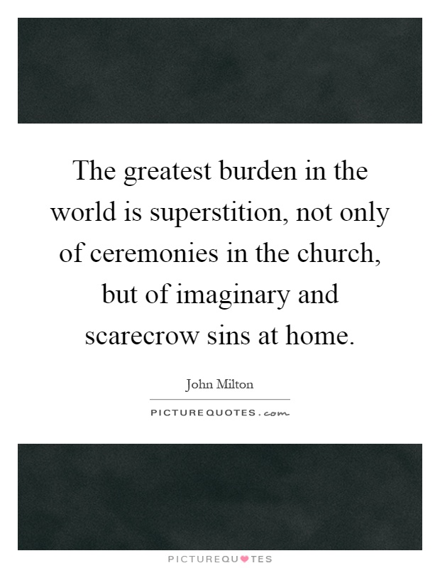The greatest burden in the world is superstition, not only of ceremonies in the church, but of imaginary and scarecrow sins at home Picture Quote #1