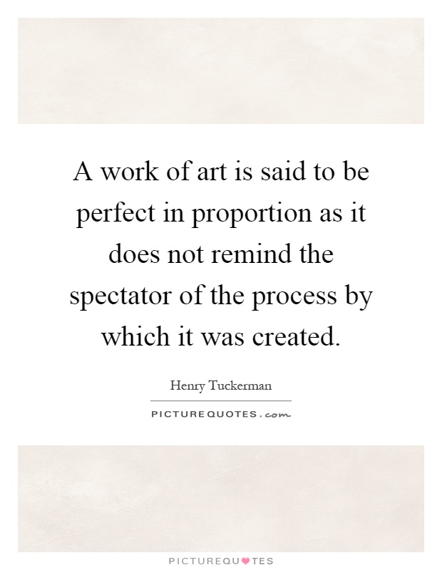 A work of art is said to be perfect in proportion as it does not remind the spectator of the process by which it was created Picture Quote #1