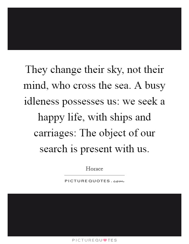 They change their sky, not their mind, who cross the sea. A busy idleness possesses us: we seek a happy life, with ships and carriages: The object of our search is present with us Picture Quote #1