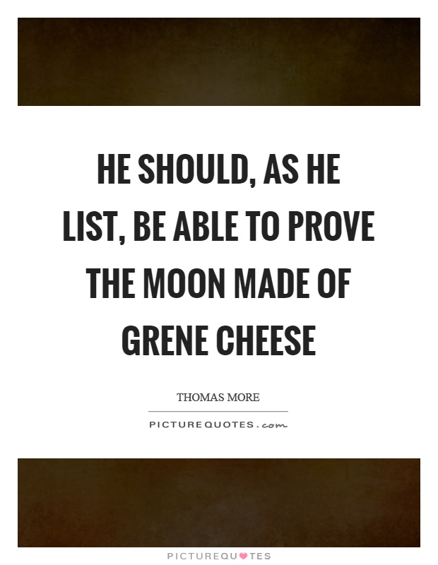 He should, as he list, be able to prove the moon made of grene cheese Picture Quote #1