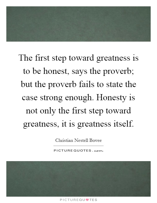 The first step toward greatness is to be honest, says the proverb; but the proverb fails to state the case strong enough. Honesty is not only the first step toward greatness, it is greatness itself Picture Quote #1