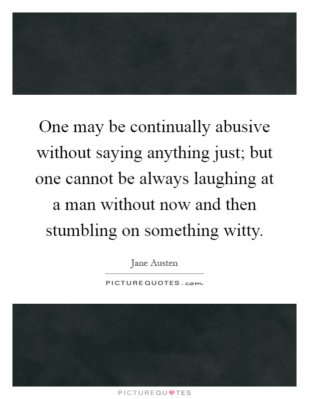 One may be continually abusive without saying anything just; but one cannot be always laughing at a man without now and then stumbling on something witty Picture Quote #1