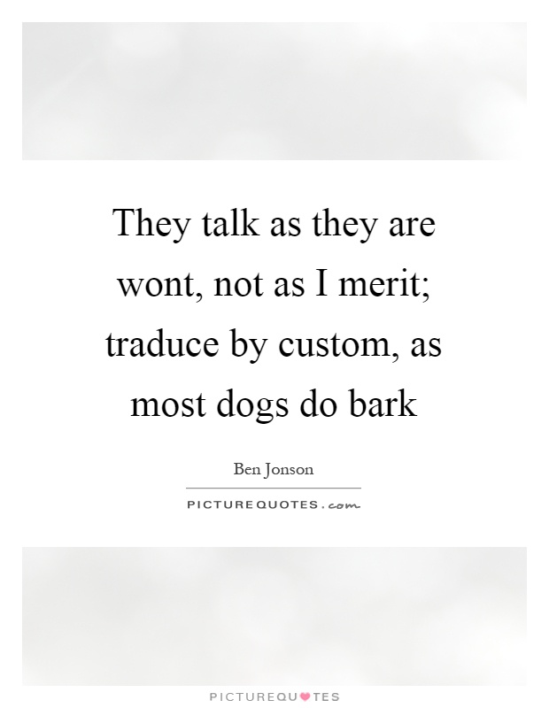 They talk as they are wont, not as I merit; traduce by custom, as most dogs do bark Picture Quote #1