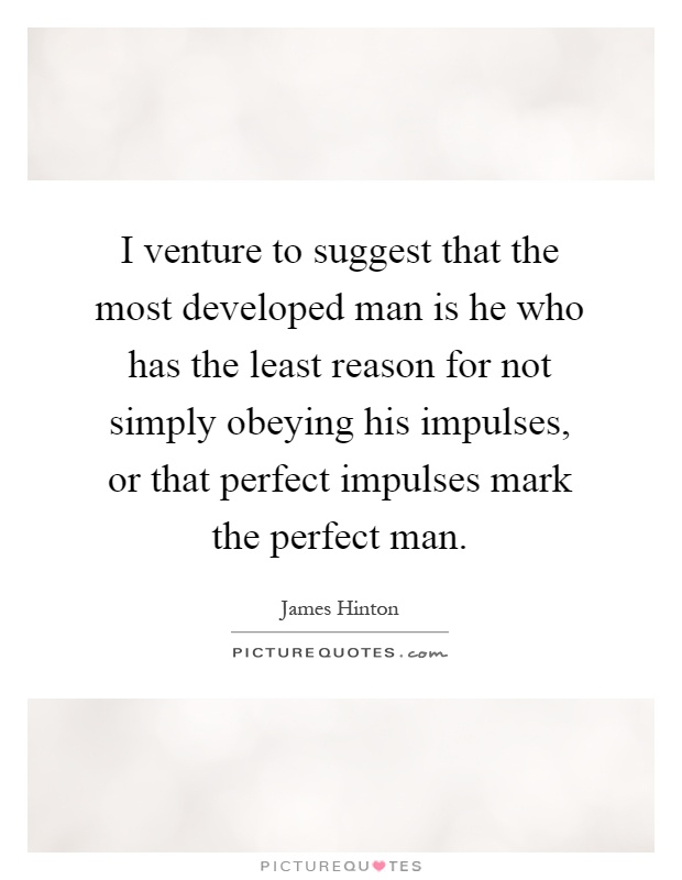I venture to suggest that the most developed man is he who has the least reason for not simply obeying his impulses, or that perfect impulses mark the perfect man Picture Quote #1