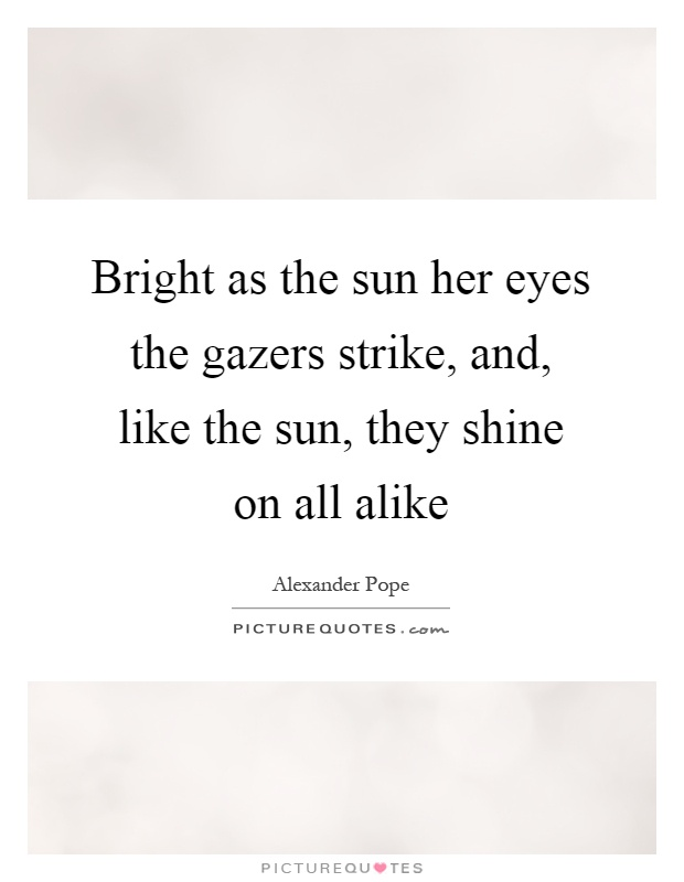 Bright as the sun her eyes the gazers strike, and, like the sun, they shine on all alike Picture Quote #1