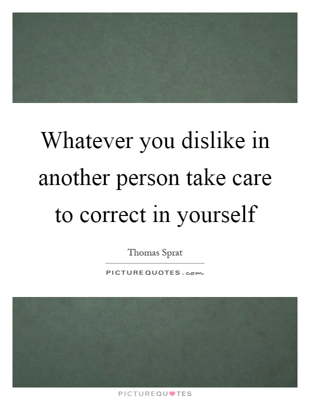 Whatever you dislike in another person take care to correct in yourself Picture Quote #1