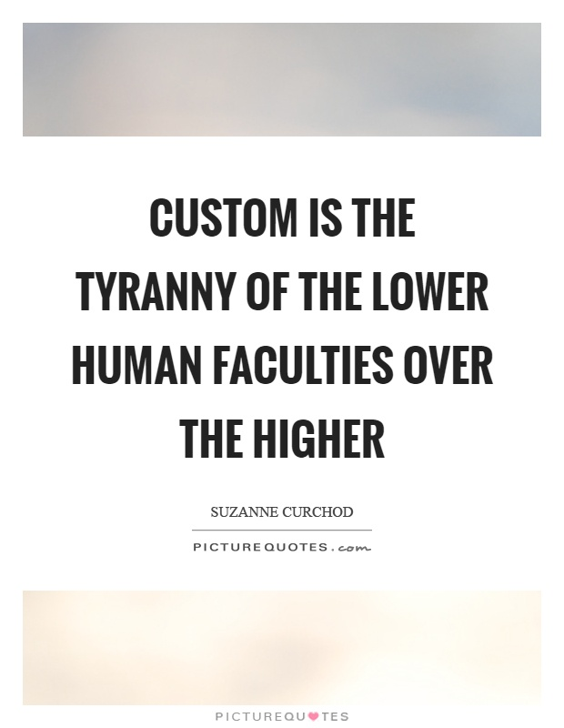 "tyranny of customs Philosophy frees us from the ""tyranny of custom"" because it opens our minds to  question our beliefs in a logical way, it frees us from the ""norms"" according to."