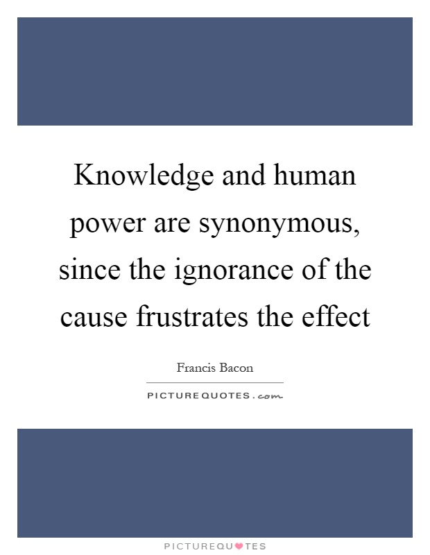 Knowledge and human power are synonymous, since the ignorance of the cause frustrates the effect Picture Quote #1