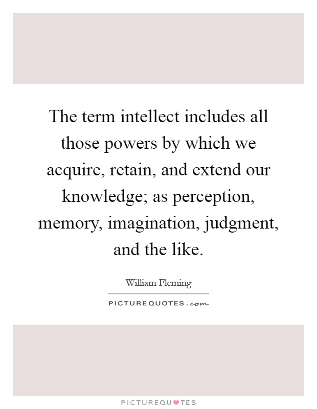 The term intellect includes all those powers by which we acquire, retain, and extend our knowledge; as perception, memory, imagination, judgment, and the like Picture Quote #1