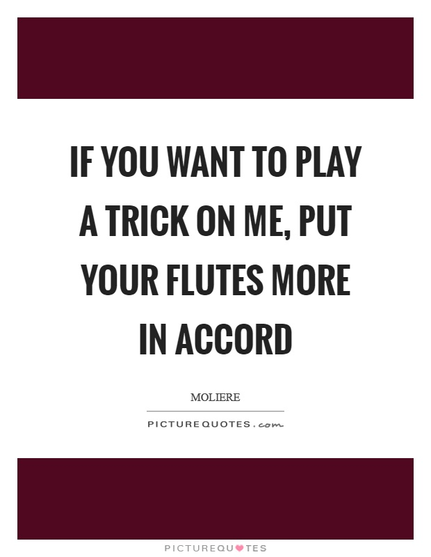 If you want to play a trick on me, put your flutes more in accord Picture Quote #1