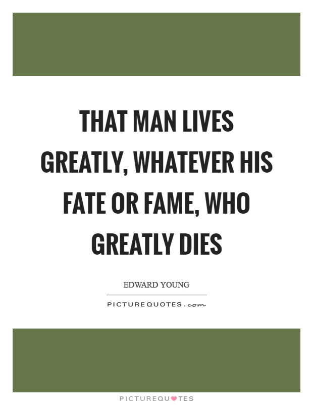 That man lives greatly, whatever his fate or fame, who greatly dies Picture Quote #1