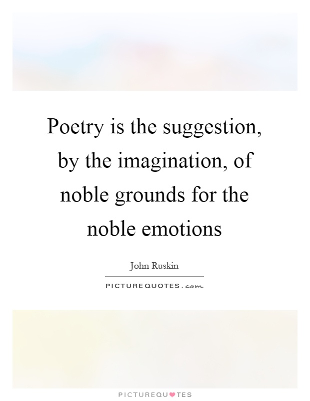 Poetry is the suggestion, by the imagination, of noble grounds for the noble emotions Picture Quote #1