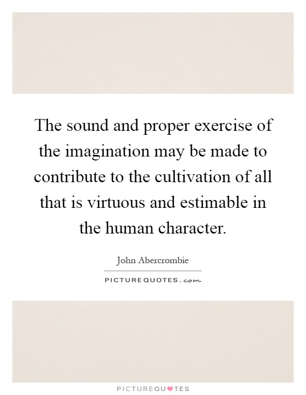 The sound and proper exercise of the imagination may be made to contribute to the cultivation of all that is virtuous and estimable in the human character Picture Quote #1
