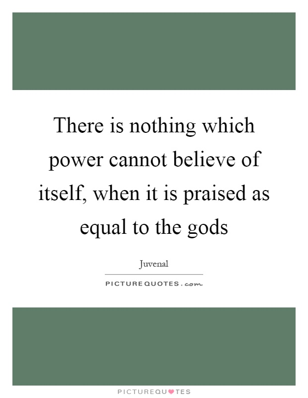 There is nothing which power cannot believe of itself, when it is praised as equal to the gods Picture Quote #1