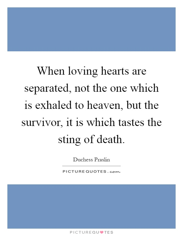 When loving hearts are separated, not the one which is exhaled to heaven, but the survivor, it is which tastes the sting of death Picture Quote #1