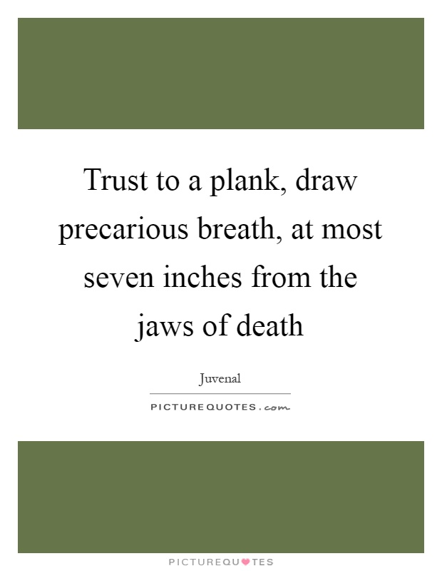Trust to a plank, draw precarious breath, at most seven inches from the jaws of death Picture Quote #1