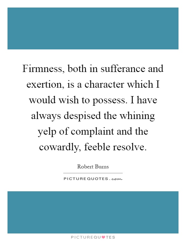 Firmness, both in sufferance and exertion, is a character which I would wish to possess. I have always despised the whining yelp of complaint and the cowardly, feeble resolve Picture Quote #1