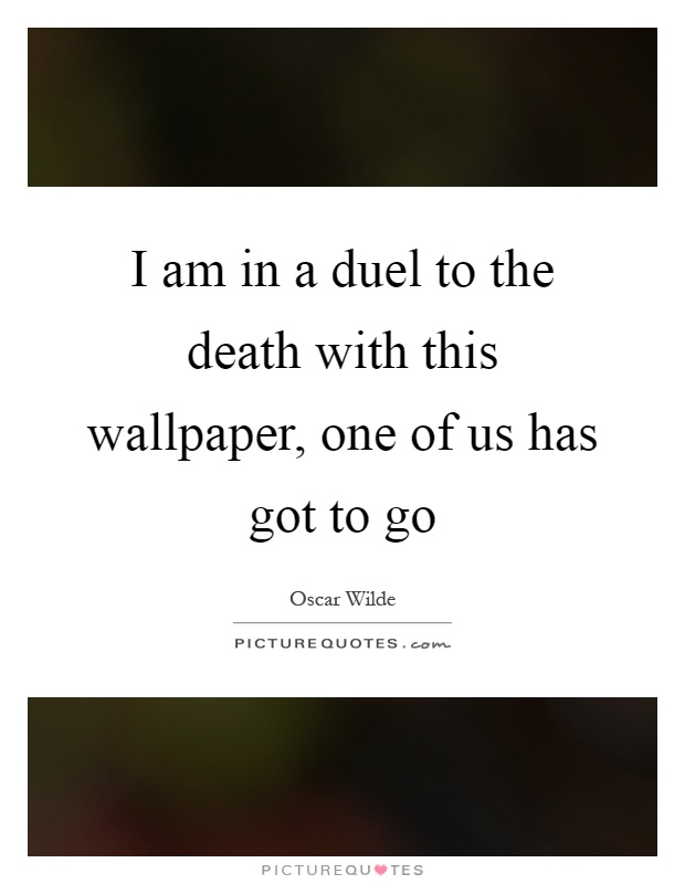 I am in a duel to the death with this wallpaper, one of us has got to go Picture Quote #1